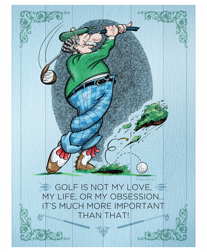 Golf Is Not My Love, My Life, Or My Obsession…It's Much More Important Than That!